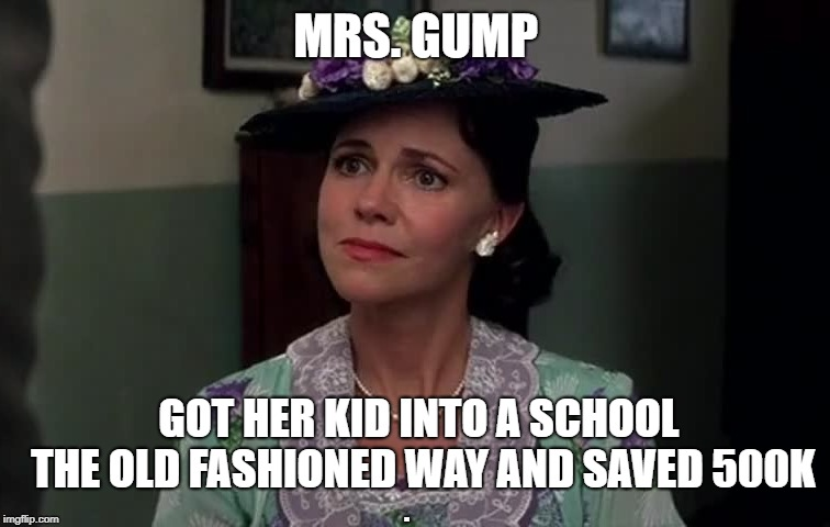 Another admissions scandal | MRS. GUMP GOT HER KID INTO A SCHOOL THE OLD FASHIONED WAY AND SAVED 500K . | image tagged in scandal,forrest gump | made w/ Imgflip meme maker