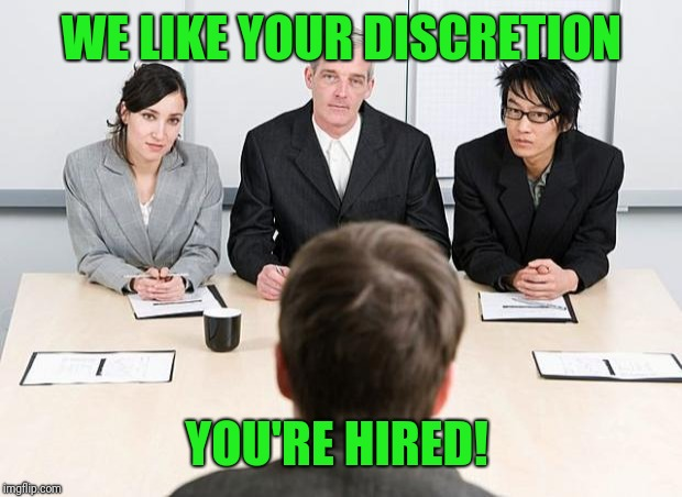 interview | WE LIKE YOUR DISCRETION YOU'RE HIRED! | image tagged in interview | made w/ Imgflip meme maker