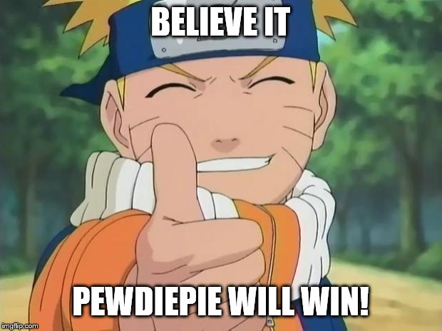 naruto thumbs up | BELIEVE IT PEWDIEPIE WILL WIN! | image tagged in naruto thumbs up | made w/ Imgflip meme maker