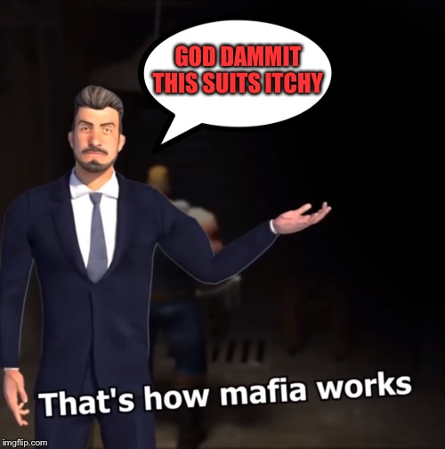 That's how mafia works | GOD DAMMIT THIS SUITS ITCHY | image tagged in that's how mafia works | made w/ Imgflip meme maker