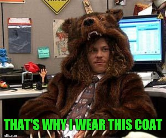 bear coat | THAT'S WHY I WEAR THIS COAT | image tagged in bear coat | made w/ Imgflip meme maker