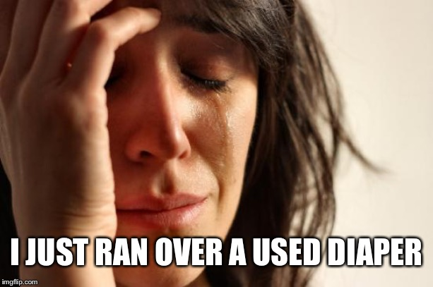 First World Problems Meme | I JUST RAN OVER A USED DIAPER | image tagged in memes,first world problems | made w/ Imgflip meme maker