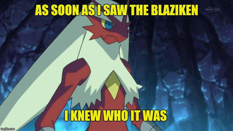 blaziken | AS SOON AS I SAW THE BLAZIKEN I KNEW WHO IT WAS | image tagged in blaziken | made w/ Imgflip meme maker