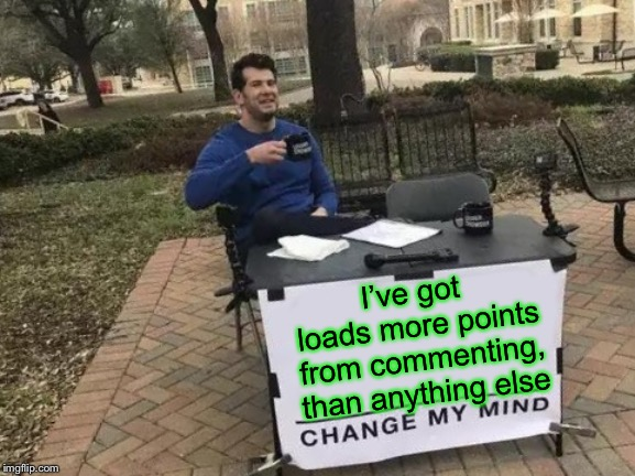 Change My Mind Meme | I've got loads more points from commenting, than anything else | image tagged in memes,change my mind | made w/ Imgflip meme maker