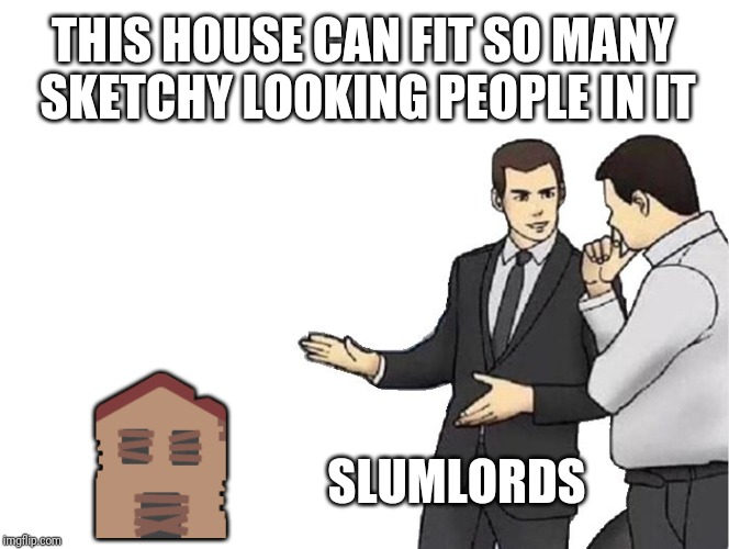 Slaps hood of house | THIS HOUSE CAN FIT SO MANY SKETCHY LOOKING PEOPLE IN IT  | image tagged in memes,car salesman slaps hood | made w/ Imgflip meme maker