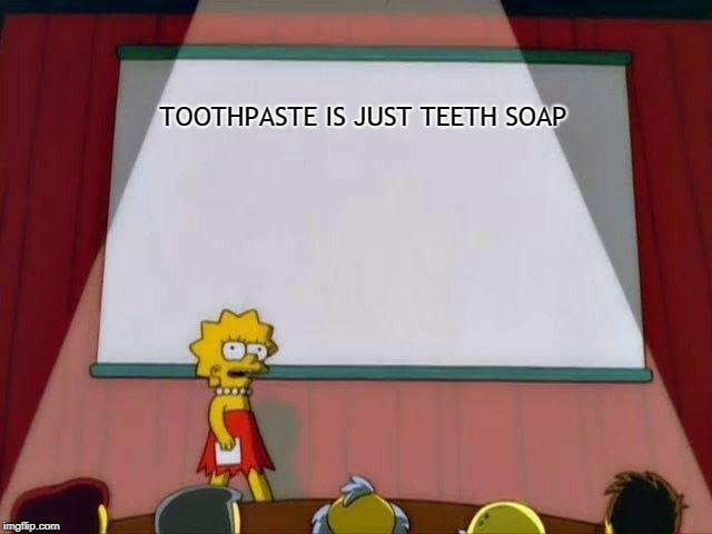 Lisa Simpson's Presentation | TOOTHPASTE IS JUST TEETH SOAP | image tagged in lisa simpson's presentation,memes | made w/ Imgflip meme maker