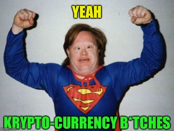 Retard Superman | YEAH KRYPTO-CURRENCY B*TCHES | image tagged in retard superman | made w/ Imgflip meme maker