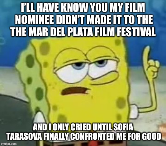 When The Mar Del Plata Has A Film That Features Ukrainian Junior Eurovision Singers And Your Bet Didn't Made It | I'LL HAVE KNOW YOU MY FILM NOMINEE DIDN'T MADE IT TO THE THE MAR DEL PLATA FILM FESTIVAL AND I ONLY CRIED UNTIL SOFIA TARASOVA FINALLY CONFR | image tagged in memes,ill have you know spongebob,junior eurovision,ukraine | made w/ Imgflip meme maker