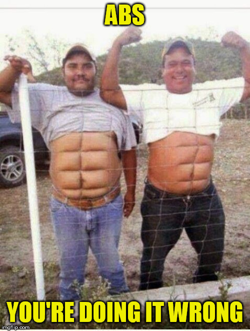 Try the beer belly competition instead... |  ABS; YOU'RE DOING IT WRONG | image tagged in memes,abs,fence | made w/ Imgflip meme maker