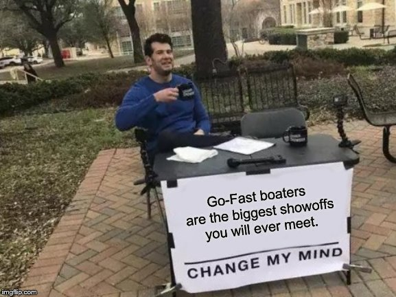 Change My Mind Meme | Go-Fast boaters are the biggest showoffs you will ever meet. | image tagged in memes,change my mind | made w/ Imgflip meme maker