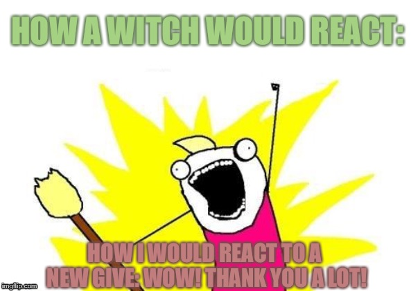 X All The Y Meme | HOW I WOULD REACT TO A NEW GIVE: WOW! THANK YOU A LOT! HOW A WITCH WOULD REACT: | image tagged in memes,x all the y | made w/ Imgflip meme maker
