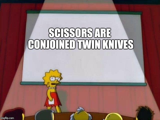 Think about it | SCISSORS ARE CONJOINED TWIN KNIVES | image tagged in lisa simpson's presentation,memes,funny,scissors | made w/ Imgflip meme maker