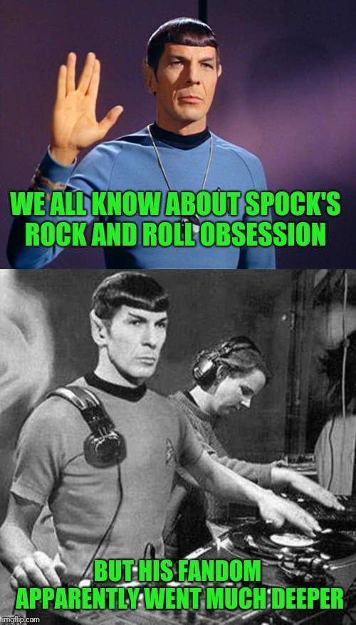 Live long and rock on  | WE ALL KNOW ABOUT SPOCK'S ROCK AND ROLL OBSESSION BUT HIS FANDOM APPARENTLY WENT MUCH DEEPER | image tagged in spock live long and prosper,music,metal_memes,triumph_9,star trek,memes | made w/ Imgflip meme maker
