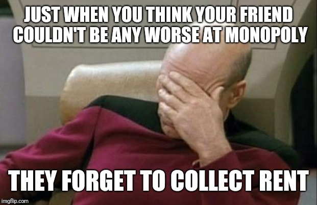 Captain Picard Facepalm Meme | JUST WHEN YOU THINK YOUR FRIEND COULDN'T BE ANY WORSE AT MONOPOLY THEY FORGET TO COLLECT RENT | image tagged in memes,captain picard facepalm | made w/ Imgflip meme maker