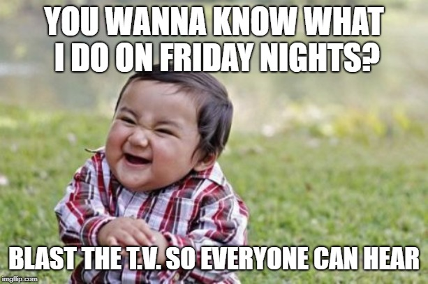 Evil Toddler Meme | YOU WANNA KNOW WHAT I DO ON FRIDAY NIGHTS? BLAST THE T.V. SO EVERYONE CAN HEAR | image tagged in memes,evil toddler | made w/ Imgflip meme maker
