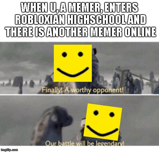 Our Battle will be Legendary! | WHEN U, A MEMER, ENTERS ROBLOXIAN HIGHSCHOOL AND THERE IS ANOTHER MEMER ONLINE | image tagged in our battle will be legendary | made w/ Imgflip meme maker