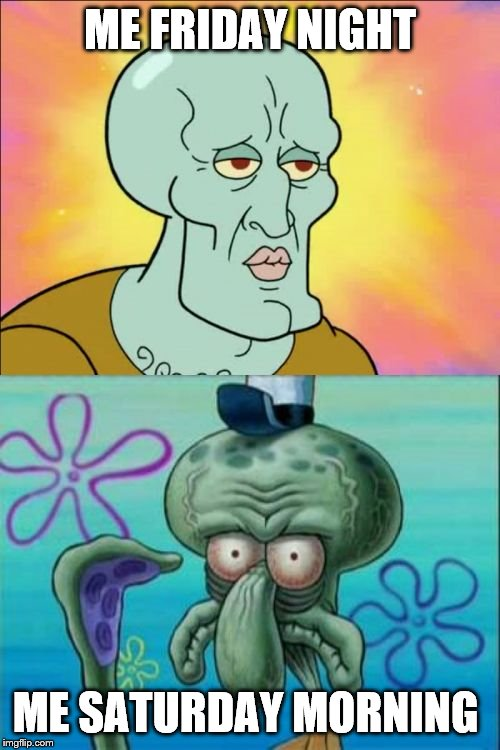 agreeable anyone? | ME FRIDAY NIGHT ME SATURDAY MORNING | image tagged in memes,squidward | made w/ Imgflip meme maker