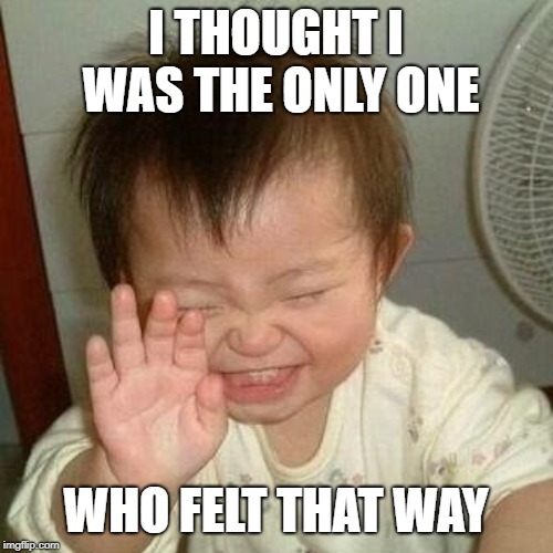 Laughing Asian | I THOUGHT I WAS THE ONLY ONE WHO FELT THAT WAY | image tagged in laughing asian | made w/ Imgflip meme maker