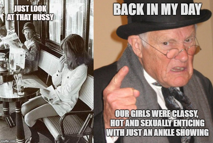 BACK IN MY DAY OUR GIRLS WERE CLASSY, HOT AND SEXUALLY ENTICING WITH JUST AN ANKLE SHOWING JUST LOOK AT THAT HUSSY | image tagged in memes,back in my day | made w/ Imgflip meme maker
