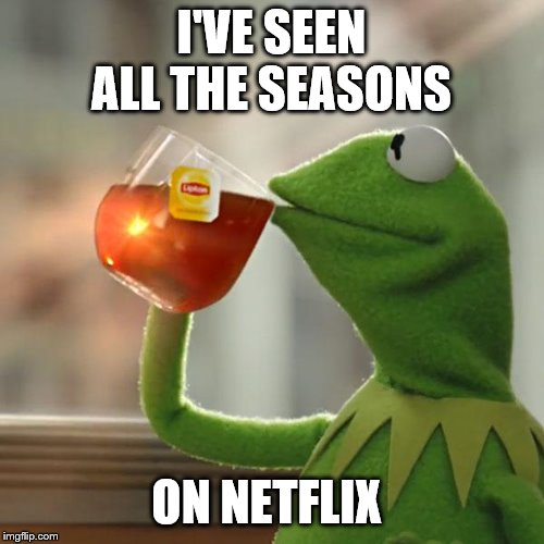 But Thats None Of My Business Meme | I'VE SEEN ALL THE SEASONS ON NETFLIX | image tagged in memes,but thats none of my business,kermit the frog | made w/ Imgflip meme maker