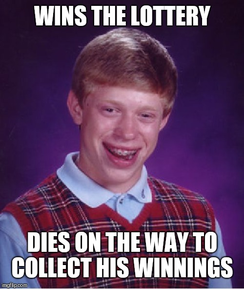 Bad Luck Brian Meme | WINS THE LOTTERY DIES ON THE WAY TO COLLECT HIS WINNINGS | image tagged in memes,bad luck brian | made w/ Imgflip meme maker