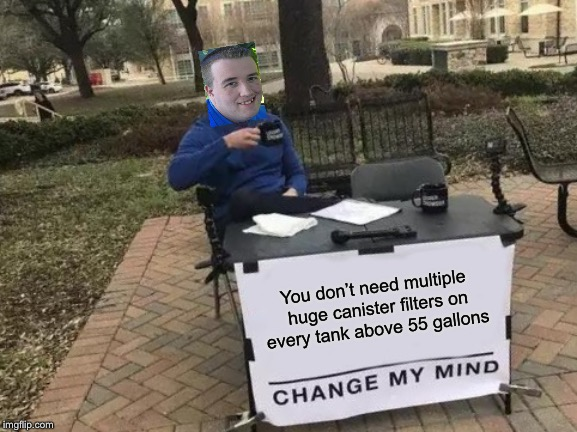 Change My Mind Meme | You don't need multiple huge canister filters on every tank above 55 gallons | image tagged in memes,change my mind | made w/ Imgflip meme maker