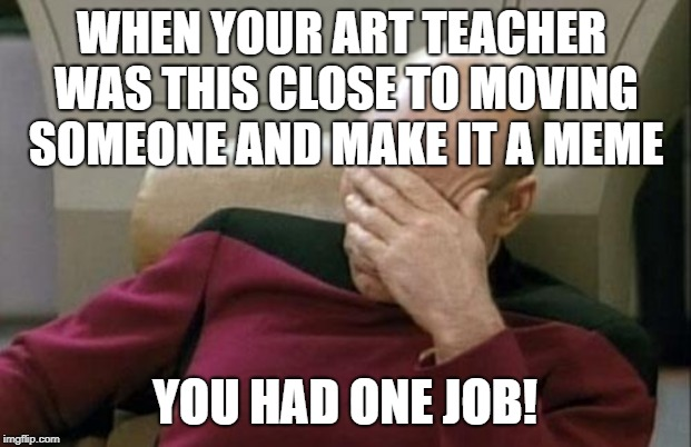 Captain Picard Facepalm Meme | WHEN YOUR ART TEACHER WAS THIS CLOSE TO MOVING SOMEONE AND MAKE IT A MEME YOU HAD ONE JOB! | image tagged in memes,captain picard facepalm | made w/ Imgflip meme maker
