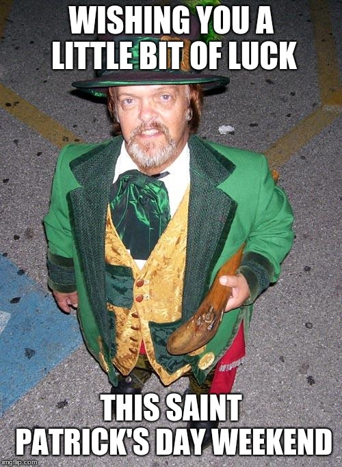 Irish Midget | WISHING YOU A LITTLE BIT OF LUCK THIS SAINT PATRICK'S DAY WEEKEND | image tagged in irish midget | made w/ Imgflip meme maker