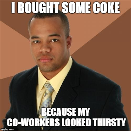 Successful Black Man | I BOUGHT SOME COKE BECAUSE MY CO-WORKERS LOOKED THIRSTY | image tagged in memes,successful black man | made w/ Imgflip meme maker