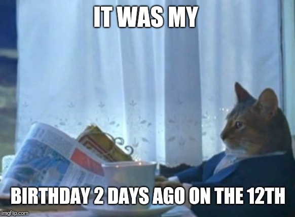 I Should Buy A Boat Cat Meme | IT WAS MY BIRTHDAY 2 DAYS AGO ON THE 12TH | image tagged in memes,i should buy a boat cat | made w/ Imgflip meme maker