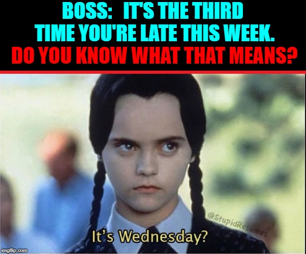 Wrong Answer! | BOSS:   IT'S THE THIRD TIME YOU'RE LATE THIS WEEK. DO YOU KNOW WHAT THAT MEANS? DO YOU KNOW WHAT THAT MEANS? | image tagged in vince vance,wednesday addams,addams family,being late for work,employees,christina ricci | made w/ Imgflip meme maker