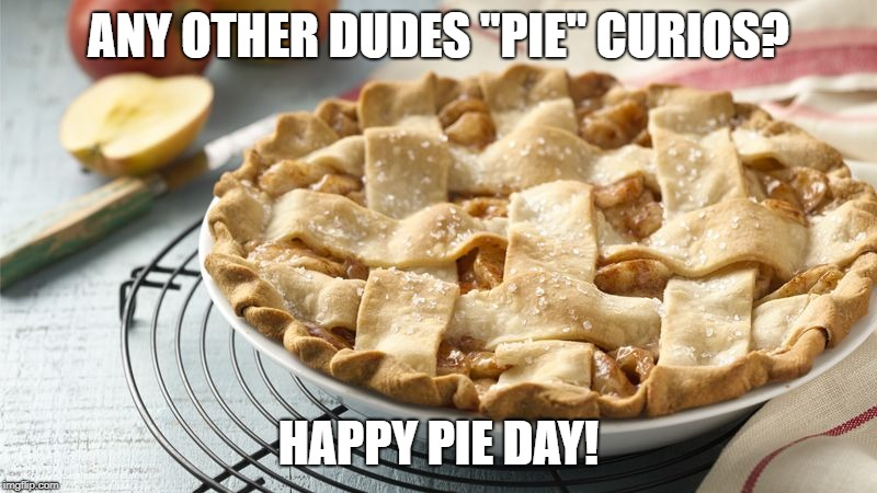 "ANY OTHER DUDES ""PIE"" CURIOS? HAPPY PIE DAY! 