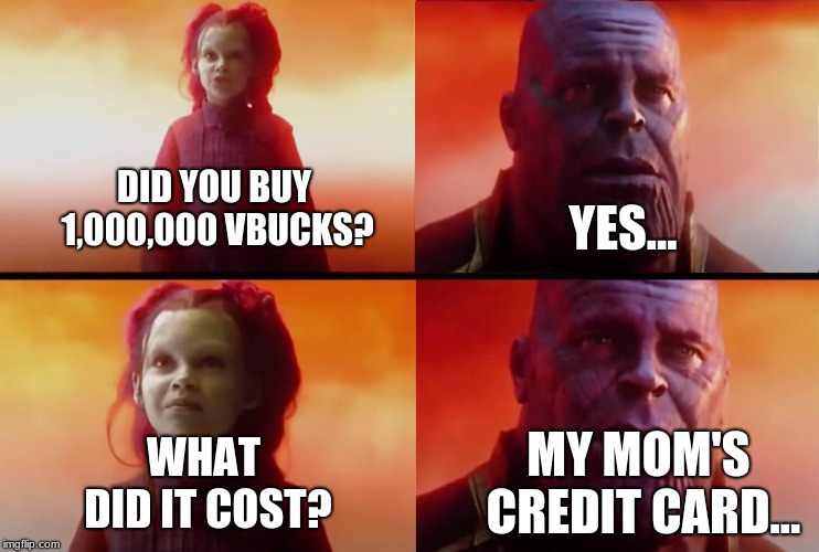 True Story | DID YOU BUY 1,000,000 VBUCKS? YES... WHAT DID IT COST? MY MOM'S CREDIT CARD... | image tagged in thanos what did it cost,fortnite,v-bucks,credit card | made w/ Imgflip meme maker