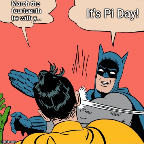 Fake Holiday Mix-up | March the fourteenth be with y... It's Pi Day! | image tagged in batman robin,pi day,holidays,holiday,may the 4th | made w/ Imgflip meme maker
