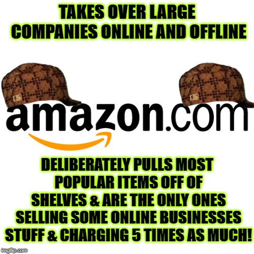 TAKES OVER LARGE COMPANIES ONLINE AND OFFLINE DELIBERATELY PULLS MOST POPULAR ITEMS OFF OF SHELVES & ARE THE ONLY ONES SELLING SOME ONLINE B | image tagged in scumbag amazon | made w/ Imgflip meme maker