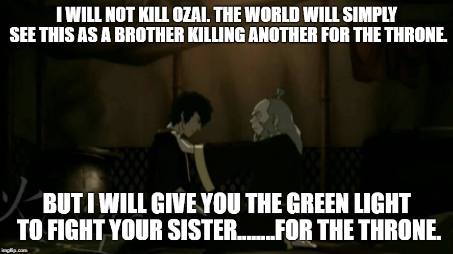 I WILL NOT KILL OZAI. THE WORLD WILL SIMPLY SEE THIS AS A BROTHER KILLING ANOTHER FOR THE THRONE. BUT I WILL GIVE YOU THE GREEN LIGHT TO FIG | image tagged in anime,avatar,hypocrisy | made w/ Imgflip meme maker