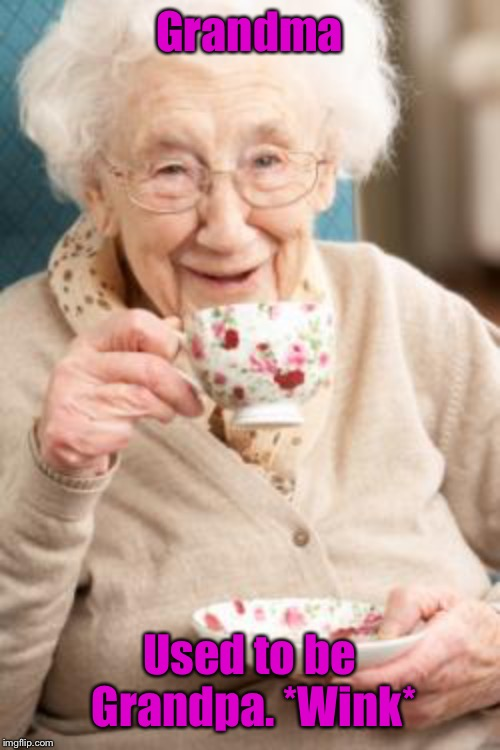 Old lady drinking tea | Grandma Used to be Grandpa. *Wink* | image tagged in old lady drinking tea | made w/ Imgflip meme maker