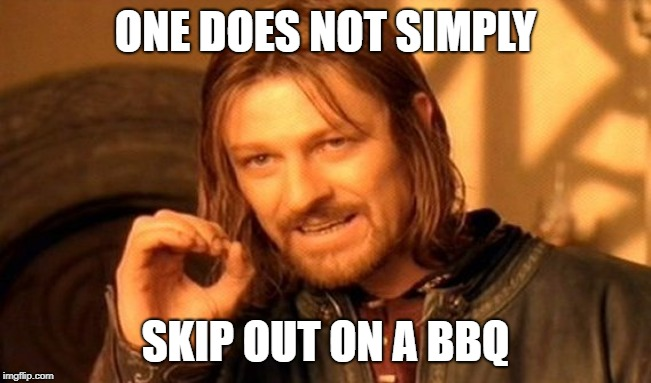 One Does Not Simply Meme | ONE DOES NOT SIMPLY SKIP OUT ON A BBQ | image tagged in memes,one does not simply | made w/ Imgflip meme maker