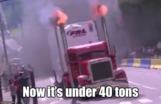semi truck exhaust | Now it's under 40 tons | image tagged in semi truck exhaust | made w/ Imgflip meme maker
