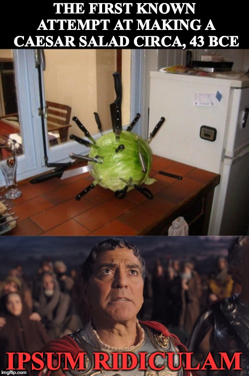 The Ides of March | THE FIRST KNOWN ATTEMPT AT MAKING A CAESAR SALAD CIRCA, 43 BCE IPSUM RIDICULAM | image tagged in julius caesar,salad,march,prophecy,george clooney,latin | made w/ Imgflip meme maker