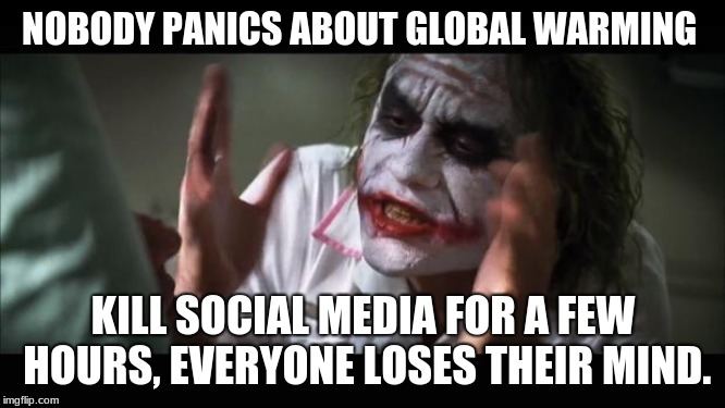 And everybody loses their minds Meme | NOBODY PANICS ABOUT GLOBAL WARMING KILL SOCIAL MEDIA FOR A FEW HOURS, EVERYONE LOSES THEIR MIND. | image tagged in memes,and everybody loses their minds | made w/ Imgflip meme maker