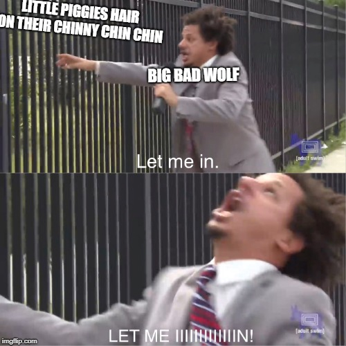 let me in | BIG BAD WOLF LITTLE PIGGIES HAIR ON THEIR CHINNY CHIN CHIN | image tagged in let me in | made w/ Imgflip meme maker