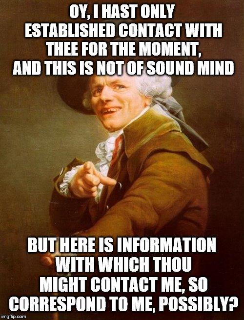 Joseph Ducreux Meme | OY, I HAST ONLY ESTABLISHED CONTACT WITH THEE FOR THE MOMENT, AND THIS IS NOT OF SOUND MIND BUT HERE IS INFORMATION WITH WHICH THOU MIGHT CO | image tagged in memes,joseph ducreux | made w/ Imgflip meme maker