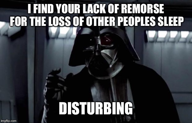 Darth Vader | I FIND YOUR LACK OF REMORSE FOR THE LOSS OF OTHER PEOPLES SLEEP DISTURBING | image tagged in darth vader | made w/ Imgflip meme maker