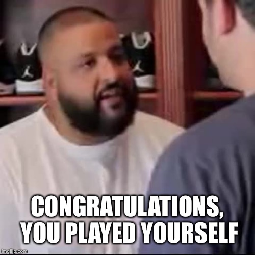 DJ Khaled You Played Yourself | CONGRATULATIONS, YOU PLAYED YOURSELF | image tagged in dj khaled you played yourself | made w/ Imgflip meme maker