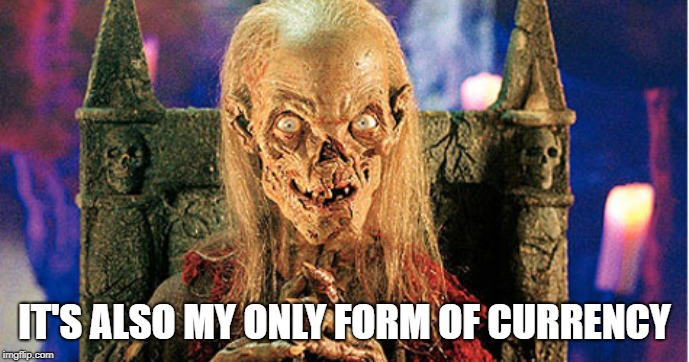Crypt Keeper | IT'S ALSO MY ONLY FORM OF CURRENCY | image tagged in crypt keeper | made w/ Imgflip meme maker