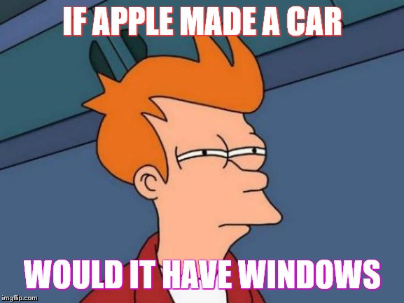 Futurama Fry Meme | IF APPLE MADE A CAR WOULD IT HAVE WINDOWS | image tagged in memes,futurama fry | made w/ Imgflip meme maker