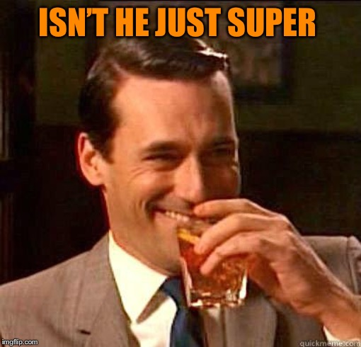 Laughing Don Draper | ISN'T HE JUST SUPER | image tagged in laughing don draper | made w/ Imgflip meme maker