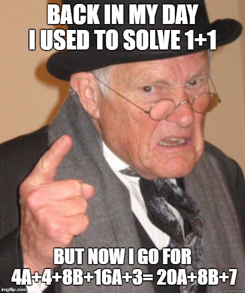 Back In My Day Meme | BACK IN MY DAY I USED TO SOLVE 1+1 BUT NOW I GO FOR 4A+4+8B+16A+3= 20A+8B+7 | image tagged in memes,back in my day | made w/ Imgflip meme maker