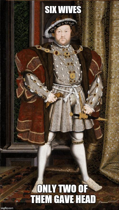 SIX WIVES ONLY TWO OF THEM GAVE HEAD | image tagged in henry viii | made w/ Imgflip meme maker